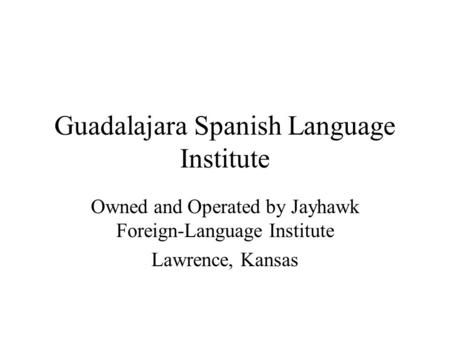 Guadalajara Spanish Language Institute Owned and Operated by Jayhawk Foreign-Language Institute Lawrence, Kansas.