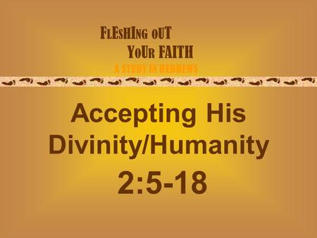 F L E S H I NG O U T Y O U R FAITH A STUDY IN HEBREWS Accepting His Divinity/Humanity 2:5-18.