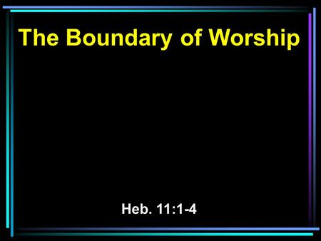 The Boundary of Worship Heb. 11:1-4. 1 Now faith is the substance of things hoped for, the evidence of things not seen. 2 For by it the elders obtained.