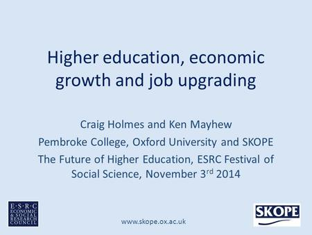 Www.skope.ox.ac.uk Higher education, economic growth and job upgrading Craig Holmes and Ken Mayhew Pembroke College, Oxford University and SKOPE The Future.