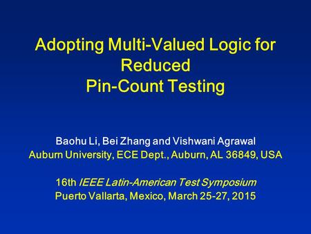 Adopting Multi-Valued Logic for Reduced Pin-Count Testing Baohu Li, Bei Zhang and Vishwani Agrawal Auburn University, ECE Dept., Auburn, AL 36849, USA.