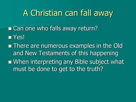 A Christian can fall away Can one who falls away return? Can one who falls away return? Yes! Yes! There are numerous examples in the Old and New Testaments.