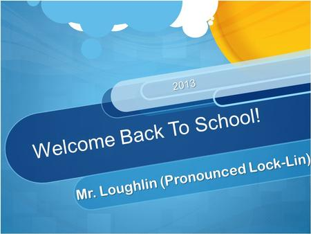 Welcome Back To School! Mr. Loughlin (Pronounced Lock-Lin) 2013.