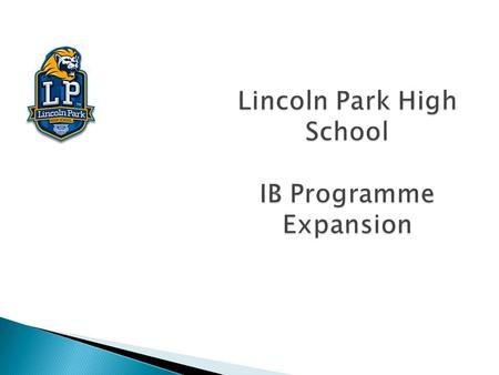 "Lincoln Park High School IB Programme Expansion. The International Baccalaureate, a world wide educational organization that aims to:  ""develop inquiring,"