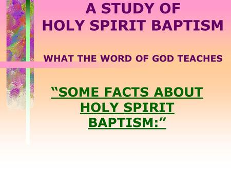 "A STUDY OF HOLY SPIRIT BAPTISM WHAT THE WORD OF GOD TEACHES ""SOME FACTS ABOUT HOLY SPIRIT BAPTISM:"""