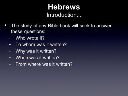 Hebrews Introduction... The study of any Bible book will seek to answer these questions:  Who wrote it?  To whom was it written?  Why was it written?