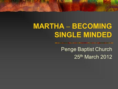 MARTHA – BECOMING SINGLE MINDED Penge Baptist Church 25 th March 2012.