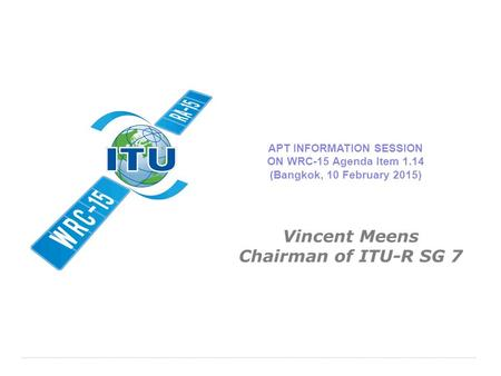 International Telecommunication Union APT INFORMATION SESSION ON WRC-15 Agenda Item 1.14 (Bangkok, 10 February 2015) Vincent Meens Chairman of ITU-R SG.