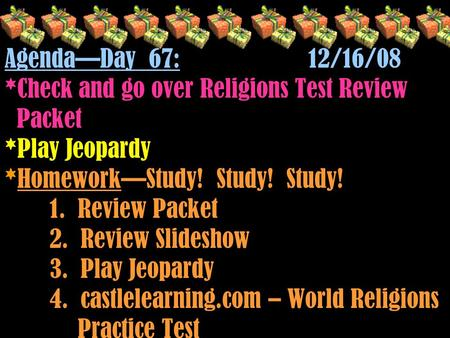 Agenda—Day 67: 12/16/08 *Check and go over Religions Test Review Packet *Play Jeopardy *Homework—Study! Study! Study! 1. Review Packet 2. Review Slideshow.