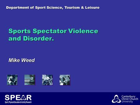 Department of Sport Science, Tourism & Leisure Sports Spectator Violence and Disorder. Mike Weed.