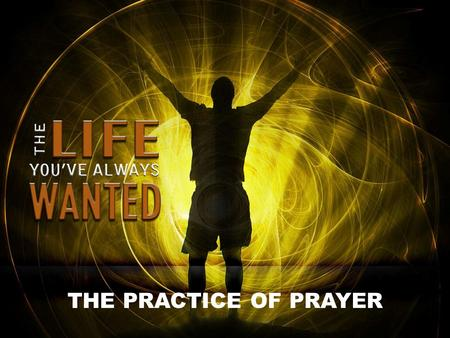 THE PRACTICE OF PRAYER. The desire for transformation lies deep in every human heart. This is why people enter therapy, join health clubs, get into recovery.