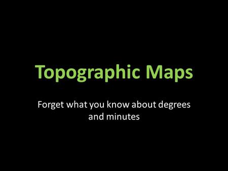 Topographic Maps Forget what you know about degrees and minutes.
