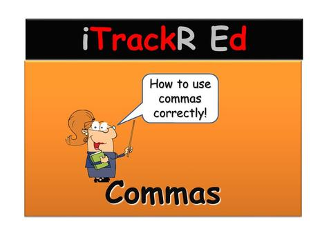 CommasCommas How to use commas correctly! iTrackR Ed.