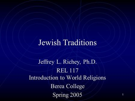 1 Jewish Traditions Jeffrey L. Richey, Ph.D. REL 117 Introduction to World Religions Berea College Spring 2005.