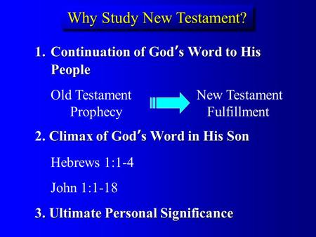 Why Study New Testament? 1.Continuation of God ' s Word to His People Old Testament New Testament Prophecy Fulfillment Climax of God ' s Word in His Son.