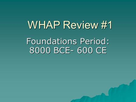 WHAP Review #1 Foundations Period: 8000 BCE- 600 CE.