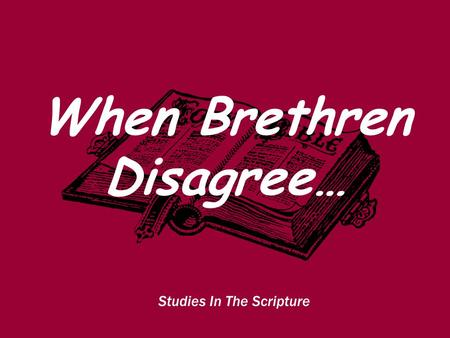 Studies In The Scripture When Brethren Disagree….