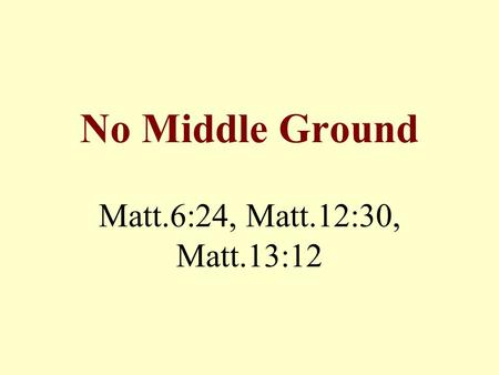 No Middle Ground Matt.6:24, Matt.12:30, Matt.13:12.