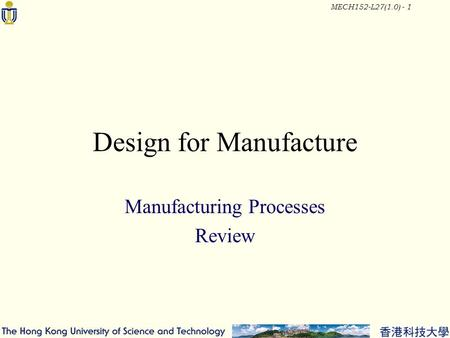 MECH152-L27(1.0) - 1 Design for Manufacture Manufacturing Processes Review.
