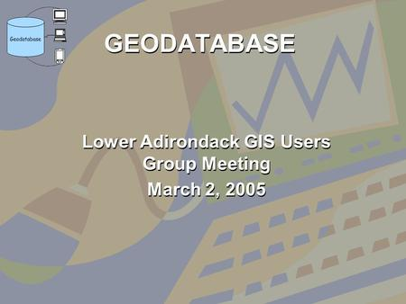 GEODATABASE Lower Adirondack GIS Users Group Meeting March 2, 2005 Lower Adirondack GIS Users Group Meeting March 2, 2005.