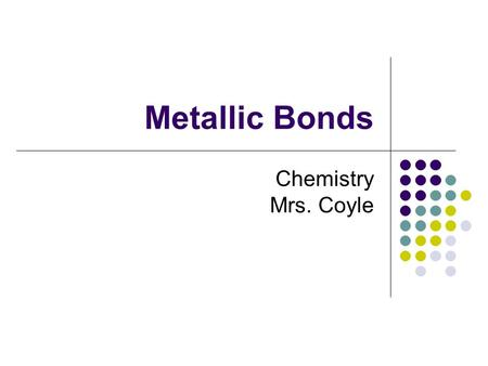 "Metallic Bonds Chemistry Mrs. Coyle. Cations packed in ""a sea of electrons"""