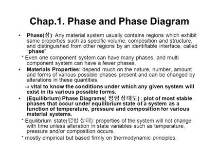 Chap.1. Phase and Phase Diagram Phase( 상 ): Any material system usually contains regions which exhibit same properties such as specific volume, composition.