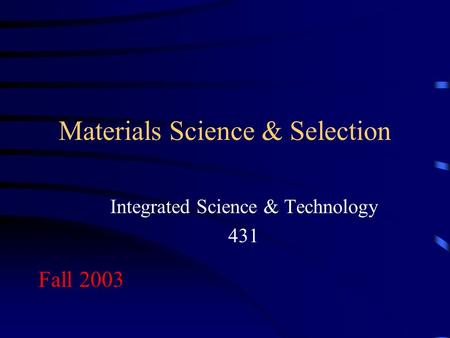 Materials Science & Selection Integrated Science & Technology 431 Fall 2003.