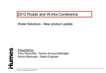 © Holcim (Australia) Pty Ltd 2012 2012 Roads and Works Conference Water Solutions - New product update Presented by Tony Reynolds – Senior Account Manager.