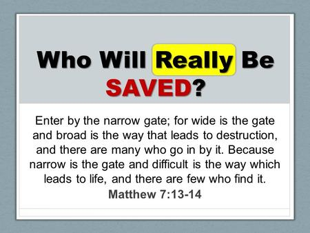 Who Will Really Be SAVED? Enter by the narrow gate; for wide is the gate and broad is the way that leads to destruction, and there are many who go in by.
