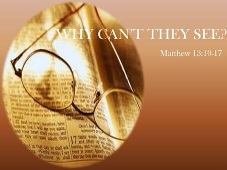 WHY CAN'T THEY SEE? Matthew 13:10-17. Why can't they see… Baptism Is Necessary - Mark 16:16 Acts 2:38 Not By Faith Only - James 2:14, 19, 24, 26 Only.