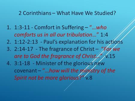 "2 Corinthians – What Have We Studied? 1.1:3-11 - Comfort in Suffering – ""…who comforts us in all our tribulation…"" 1:4 2.1:12-2:13 - Paul's explanation."