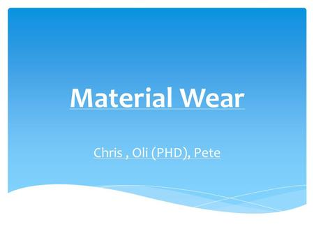 Material Wear Chris, Oli (PHD), Pete.  Wear is erosion or the sideways displacement of material from its derivative and original position on a solid.