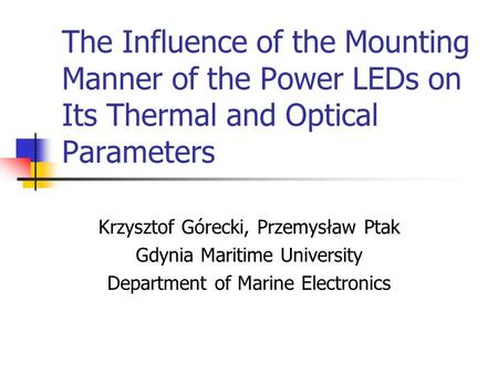 The Influence of the Mounting Manner of the Power LEDs on Its Thermal and Optical Parameters Krzysztof Górecki, Przemysław Ptak Gdynia Maritime University.