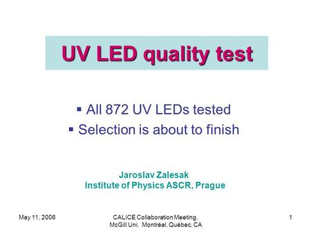 May 11, 2006CALICE Collaboration Meeting, McGill Uni, Montréal, Québec, CA 1 UV LED quality test  All 872 UV LEDs tested  Selection is about to finish.