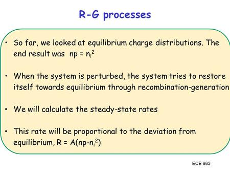 ECE 663 So far, we looked at equilibrium charge distributions. The end result was np = n i 2 When the system is perturbed, the system tries to restore.