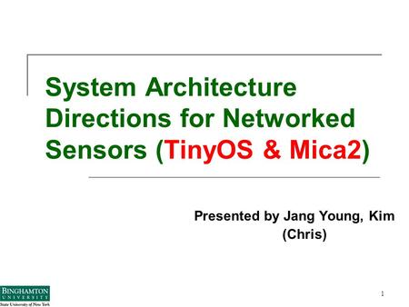 1 System Architecture Directions for Networked Sensors (TinyOS & Mica2) Presented by Jang Young, Kim (Chris)