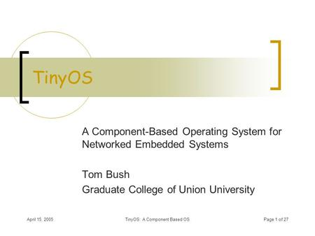 April 15, 2005TinyOS: A Component Based OSPage 1 of 27 TinyOS A Component-Based Operating System for Networked Embedded Systems Tom Bush Graduate College.