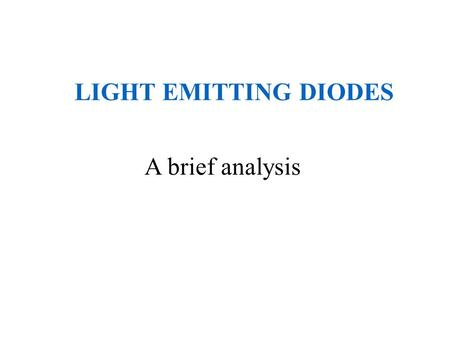 LIGHT EMITTING DIODES A brief analysis. What is an LED? A light emitting diode (LED) is essentially a PN junction opto- semiconductor that emits a monochromatic.