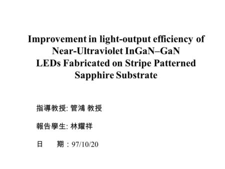 Improvement in light-output efficiency of Near-Ultraviolet InGaN–GaN LEDs Fabricated on Stripe Patterned Sapphire Substrate 指導教授 : 管鴻 教授 報告學生 : 林耀祥 日 期: