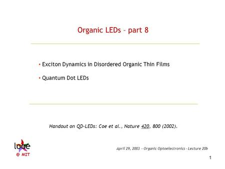 1 Organic LEDs – part 8 Exciton Dynamics in Disordered Organic Thin Films Quantum Dot LEDs Handout on QD-LEDs: Coe et al., Nature 420, 800 (2002). April.