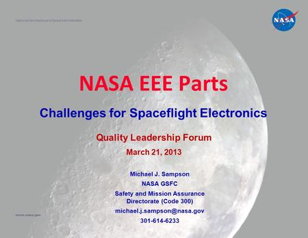 NASA EEE Parts Challenges for Spaceflight Electronics National Aeronautics and Space Administration www.nasa.gov Quality Leadership Forum March 21, 2013.