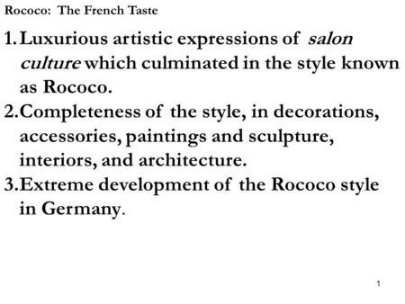 1 Rococo: The French Taste 1.Luxurious artistic expressions of salon culture which culminated in the style known as Rococo. 2.Completeness of the style,