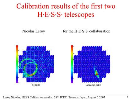 Leroy Nicolas, HESS Calibration results, 28 th ICRC Tsukuba Japan, August 5 2003 1 Calibration results of the first two H·E·S·S· telescopes Nicolas Leroy.
