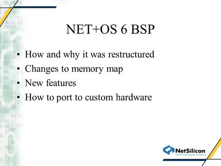 NET+OS 6 BSP How and why it was restructured Changes to memory map New features How to port to custom hardware.