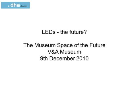 LEDs - the future? The Museum Space of the Future V&A Museum 9th December 2010.