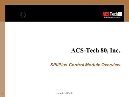 Copyright 2001 ACS-Tech80 1 ACS-Tech 80, Inc. SPiiPlus Control Module Overview.