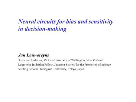 Neural circuits for bias and sensitivity in decision-making Jan Lauwereyns Associate Professor, Victoria University of Wellington, New Zealand Long-term.