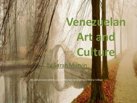 Venezuelan Art and Culture By Sarah Murvin No pictures are added, you will find plenty of pictures in my Collage.