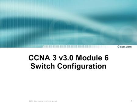 1 © 2003, Cisco Systems, Inc. All rights reserved. CCNA 3 v3.0 Module 6 Switch Configuration.