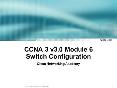 1 © 2003, Cisco Systems, Inc. All rights reserved. CCNA 3 v3.0 Module 6 Switch Configuration Cisco Networking Academy.